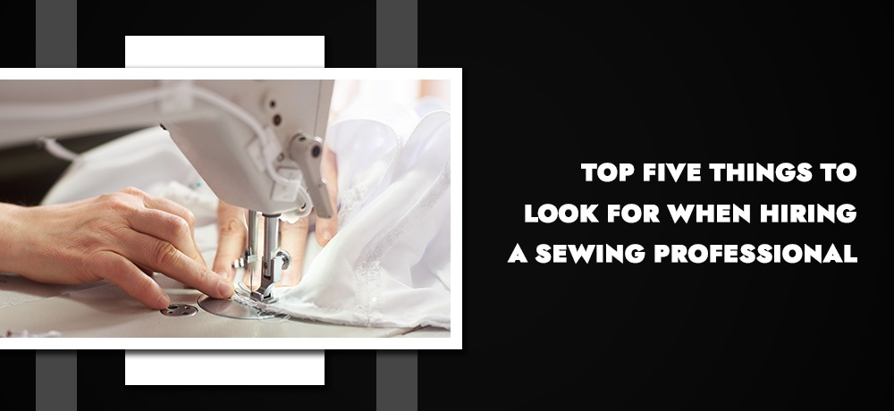 TOP FIVE THINGS TO LOOK FOR WHEN HIRING A SEWING PROFESSIONAL